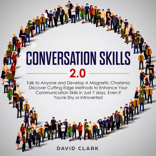 Conversation Skills 2.0: Talk to Anyone and Develop Magnetic Charisma Discover Cutting-Edge Methods to Enhance Your Communication Skills in Just 7 Days, Even If You're Shy or Introverted, David Clark