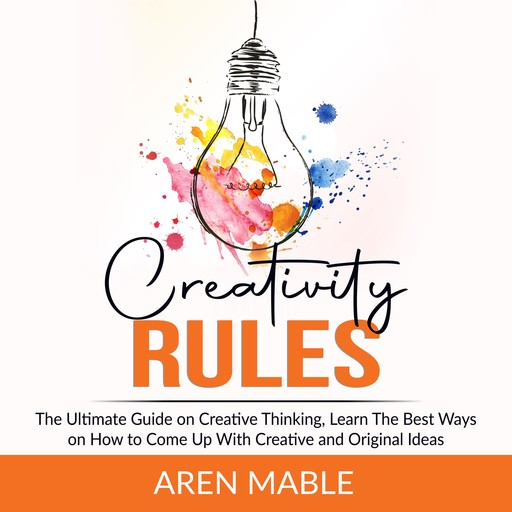 Creativity Rules: The Ultimate Guide on Creative Thinking, Learn The Best Ways on How to Come Up With Creative and Original Ideas, Aren Mable