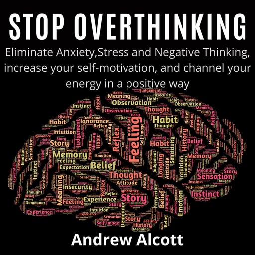 Stop Overthinking:Eliminate Anxiety,Stress and Negative Thinking, increase your self-motivation, and channel your energy in a positive way, Andrew Alcott
