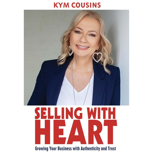 Selling With Heart: Growing Your Business With Authenticity and Trust, Kym Cousins