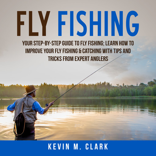 Fly Fishing: Your Step-By-Step Guide To Fly Fishing; Learn How to Improve Your Fly Fishing & Catching With Tips and Tricks from Expert Anglers, Kevin M. Clark