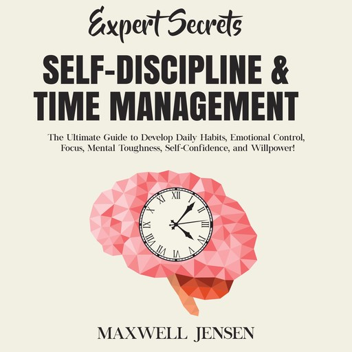 Expert Secrets – Self-Discipline & Time Management: The Ultimate Guide to Develop Daily Habits, Emotional Control, Focus, Mental Toughness, Self-Confidence, and Willpower, Maxwell Jensen