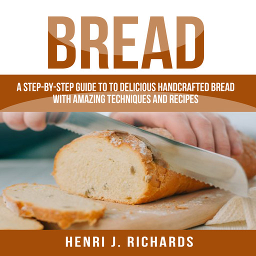 Bread: A Step-By-Step Guide to a Delicious Handcrafted Bread with Amazing Techniques and Recipes, Henri J. Richards