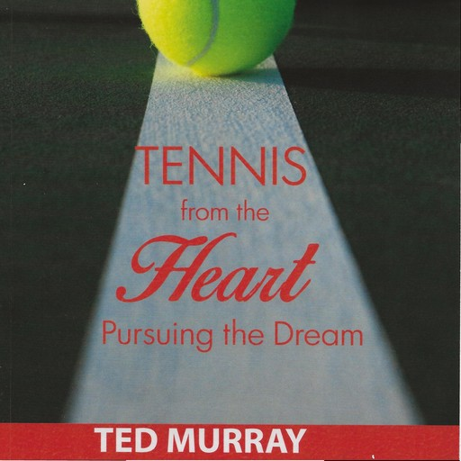 Tennis from the Heart - Pursuing the Dream, Ted Murray