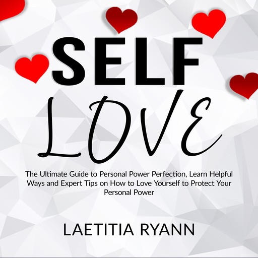 Self Love: The Umtimate Guide to Personal Power Perfection, Learn Helpful Ways and Expert Tips on How to Love Yourself to Protect Your Personal Power, Laetitia Ryann