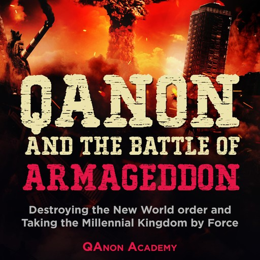 QAnon and the Battle of Armageddon: Destroying the New World order and Taking the Millennial Kingdom by Force!, QAnon Academy