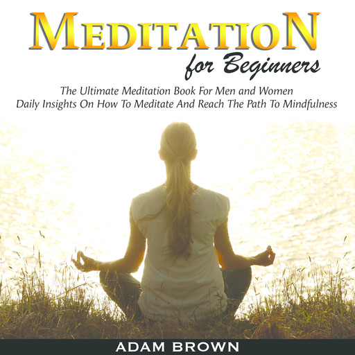 Meditation for Beginners: The Ultimate Meditation Book For Men and Women. Daily Insights On How To Meditate And Reach The Path To Mindfulness, Adam Brown