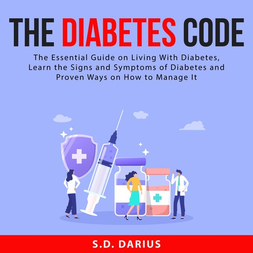 The Diabetes Code: The Essential Guide on Living With Diabetes, Learn the Signs and Symptoms of Diabetes and Proven Ways on How to Manage It, S.D. Darius