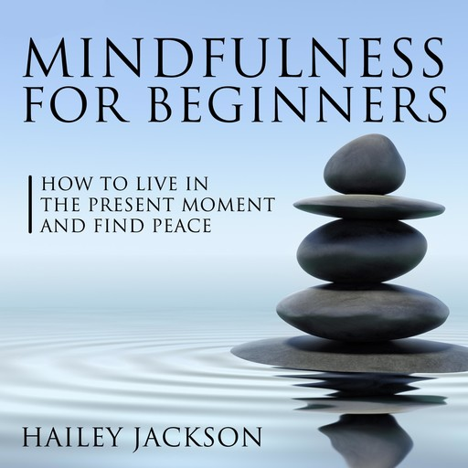 Mindfulness for Beginners: How to Live in the Present Moment and Find Peace, Hailey Jackson