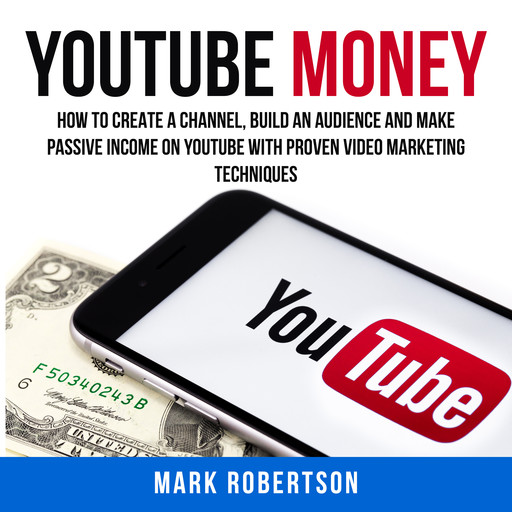 Youtube Money: How To Create a Channel, Build an Audience and Make Passive Income on YouTube With Proven Video Marketing Techniques, Mark Robertson