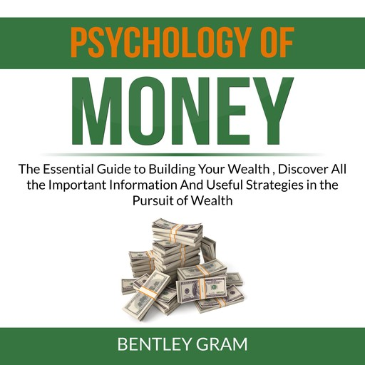 Psychology of Money: The Essential Guide to Building Your Wealth , Discover All the Important Information And Useful Strategies in the Pursuit of Wealth, Bentley Gram