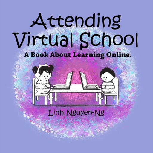 Attending Virtual School: A Book About Learning Online, Linh Nguyen-Ng