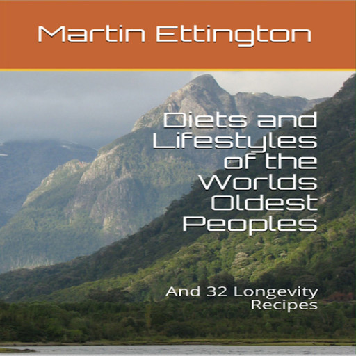 Diets and Lifestyles of the World's Oldest Peoples & 32 Longevity Recipes, Martin K. Ettington