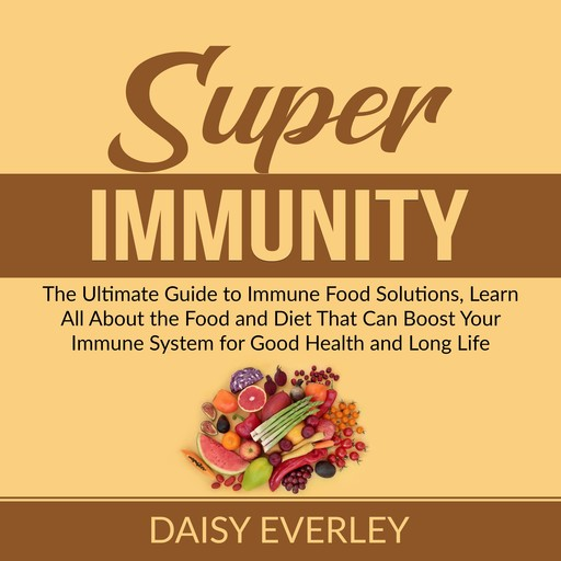 Super Immunity: The Ultimate Guide to Immune Food Solutions, Learn All About the Food and Diet That Can Boost Your Immune System for Good Health and Long Life, Daisy Everley