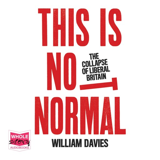 This is Not Normal: The Collapse of Liberal Britain, William Davies