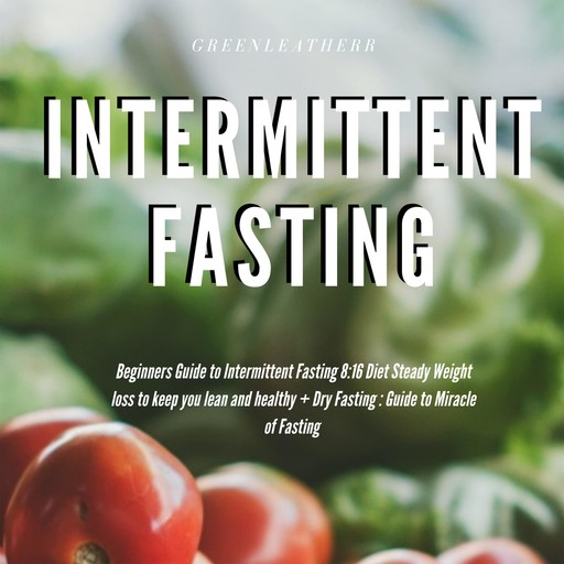 Intermittent Fasting Beginners Guide to Intermittent Fasting 8:16 Diet Steady Weight Loss without Hunger + Dry Fasting : Guide to Miracle of Fasting, Greenleatherr