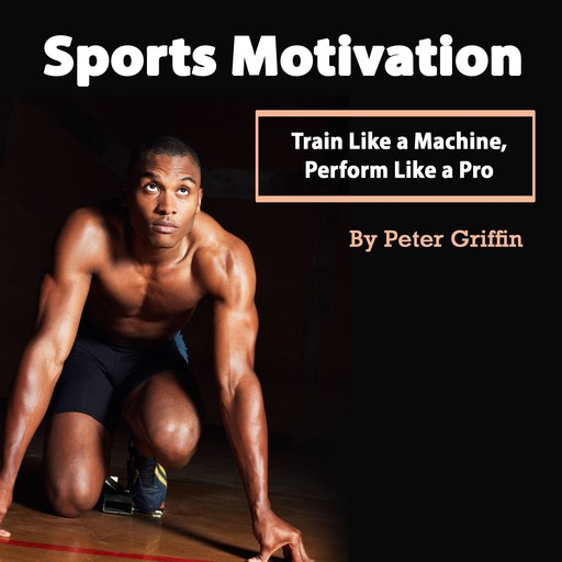 Sports Motivation: Train Like a Machine, Perform Like a Pro, Peter Griffin