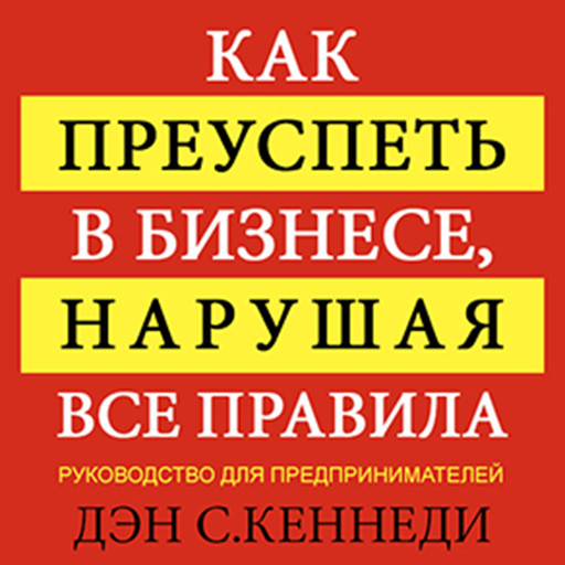 How to Succeed in Business By Breaking All the Rules: A Plan for Entrepreneurs, Дэн Кеннеди