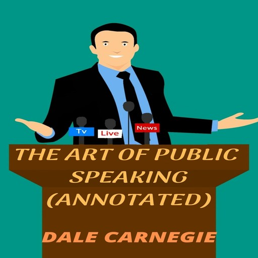 The Art of Public Speaking (Annotated), Dale Carnegie