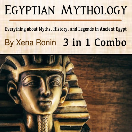 Egyptian Mythology: Everything about Myths, History, and Legends in Ancient Egypt (3 in 1 Combo), Xena Ronin