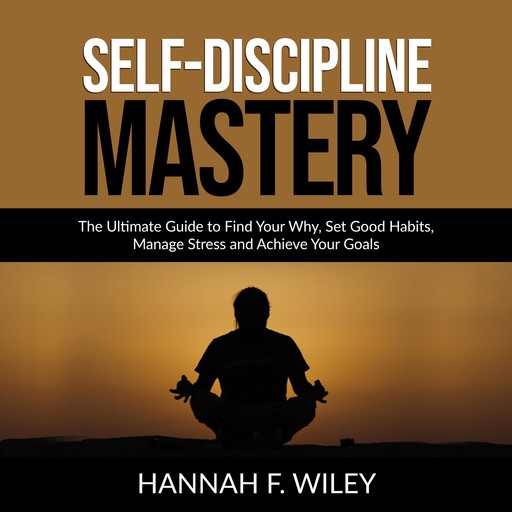 Self-Discipline Mastery: The Ultimate Guide to Find Your Why, Set Good Habits, Manage Stress and Achieve Your Goals, Hannah F. Wiley