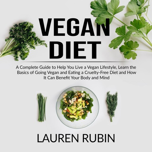 Vegan Diet: A Complete Guide to Help You Live a Vegan Lifestyle, Learn the Basics of Going Vegan and Eating a Cruelty-Free Diet and How It Can Benefit Your Body and Mind, Lauren Rubin