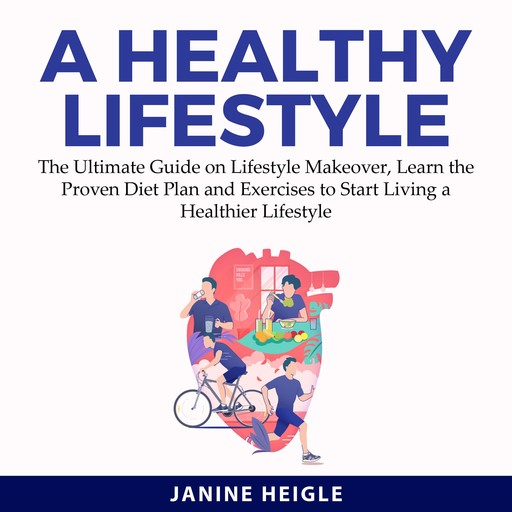 A Healthy Lifestyle: The Ultimate Guide on Lifestyle Makeover, Learn the Proven Diet Plan and Exercises to Start Living a Healthier Lifestyle, Janine Heigle