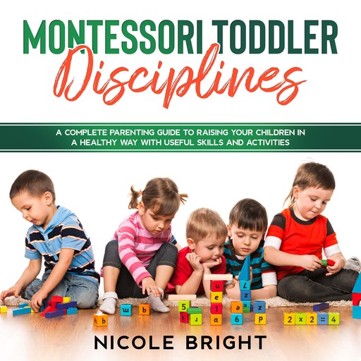 Montessori Toddler Disciplines: A Complete Parenting Guide to Raising your Children in a Healthy Way with Useful Skills and Activities, Nicole Bright