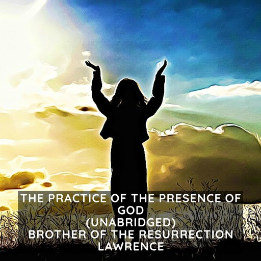The Practice of the Presence of God (Unabridged), Brother of the Resurrection Lawrence