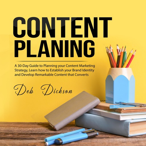 Content Planning: A 30-Day Guide to Planning your Content Marketing Strategy, Learn how to Establish your Brand Identity and Develop Remarkable Content that Converts, Deb Dickson