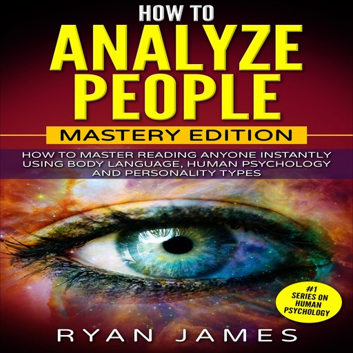 How to Analyze People: Mastery Edition - How to Master Reading Anyone Instantly Using Body Language, Human Psychology and Personality Types, Ryan James