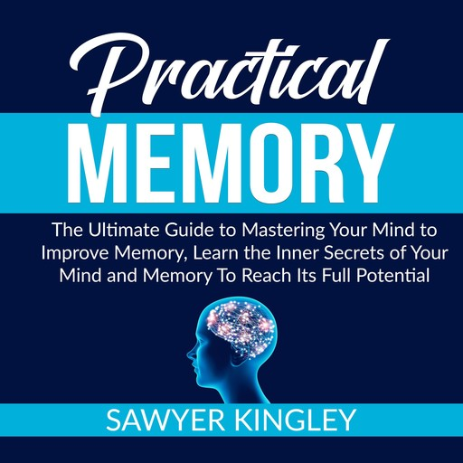 Practical Memory: The Ultimate Guide to Mastering Your Mind to Improve Memory, Learn the Inner Secrets of Your Mind and Memory To Reach Its Full Potential, Sawyer Kingley