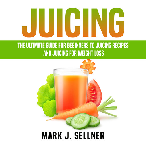 Juicing: The Ultimate Guide for Beginners to Juicing Recipes and Juicing for Weight Loss, Mark J. Sellner