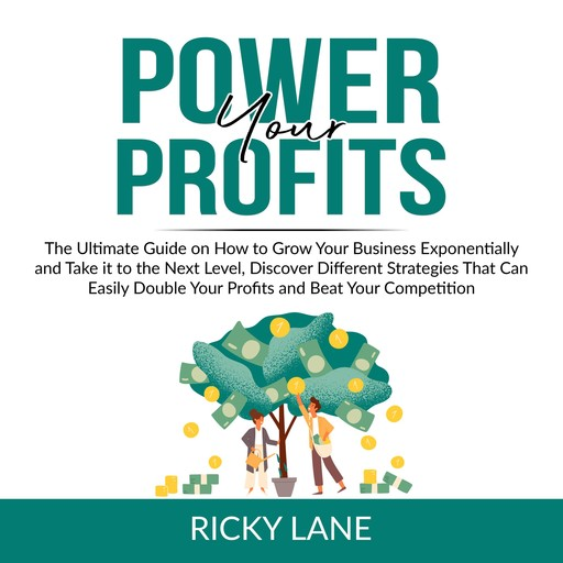 Power Your Profits: The Ultimate Guide on How to Grow Your Business Exponentially and Take it to the Next Level, Discover Different Strategies That Can Easily Double Your Profits and Beat Your Competition, Ricky Lane