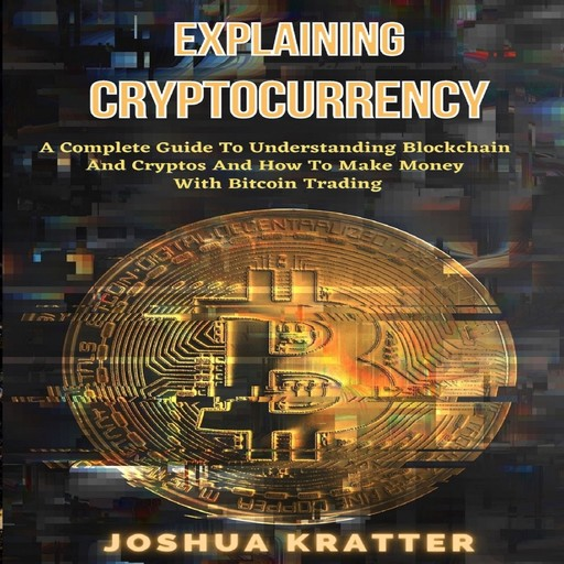 Explaining Cryptocurrency: A Complete Guide To Understanding Blockchain And Cryptos And How To Make Money With Bitcoin Trading, Joshua Kratter