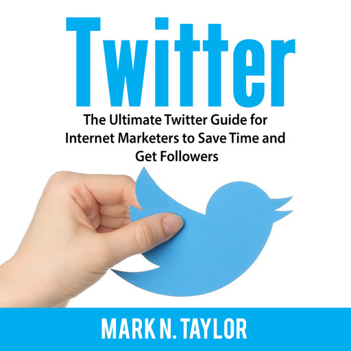Twitter: The Ultimate Twitter Guide for Internet Marketers to Save Time and Get Followers, Mark Taylor