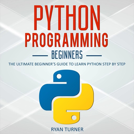 Python Programming: The Ultimate Beginner's Guide to Learn Python Step by Step, Ryan Turner