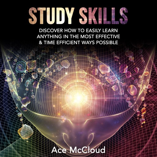 Study Skills: Discover How To Easily Learn Anything In The Most Effective & Time Efficient Ways Possible, Ace McCloud