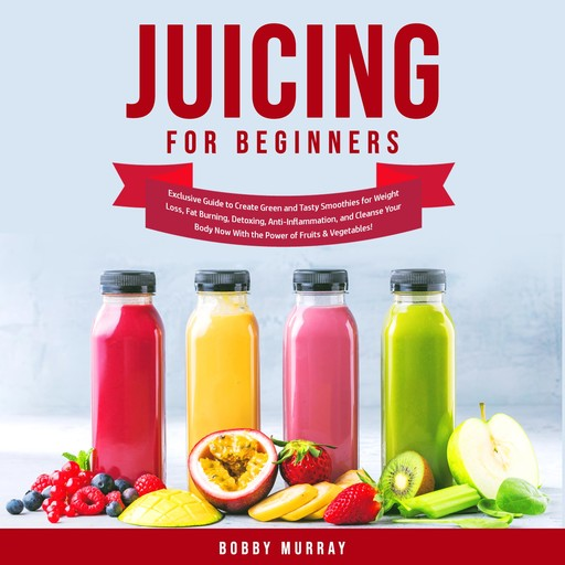 Juicing for Beginners: Exclusive Guide to Create Green and Tasty Smoothies for Weight Loss, Fat Burning, Detoxing, Anti-Inflammation, and Cleanse Your Body Now With the Power of Fruits & Vegetables!, Bobby Murray