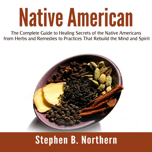 Native American: The Complete Guide to Healing Secrets of the Native Americans from Herbs and Remedies to Practices That Rebuild the Mind and Spirit, Stephen B. Northern