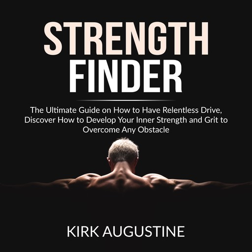 Strength Finder: The Ultimate Guide on How to Have Relentless Drive, Discover How to Develop Your Inner Strength and Grit to Overcome Any Obstacle, Kirk Augustine