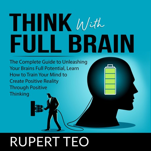 Think with Full Brain: The Complete Guide to Unleashing Your Brain's Full Potential, Learn How to Train Your Mind to Create Positive Reality Through Positive Thinking, Rupert Teo