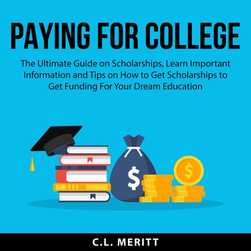 Paying for College: The Ultimate Guide on Scholarships, Learn Important Information and Tips on How to Get Scholarships to Get Funding For Your Dream Education, C.L. Meritt