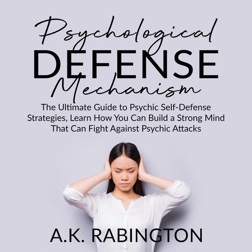 Psychological Defense Mechanism: The Ultimate Guide to Psychic Self-Defense Strategies, Learn How You Can Build a Strong Mind That Can Fight Against Psychic Attacks, A.K. Rabington