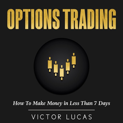 Options Trading: How to Make Money in Less Than 7 Days, Victor Lucas