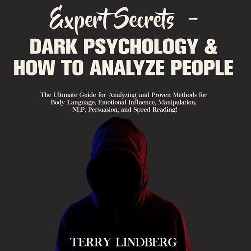 Expert Secrets – Dark Psychology & How to Analyze People: The Ultimate Guide for Analyzing and Proven Methods for Body Language, Emotional Influence, Manipulation, NLP, Persuasion, and Speed Reading!, Terry Lindberg