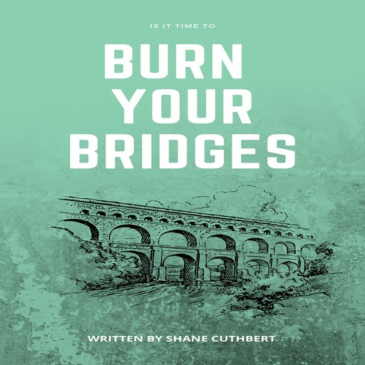 IS IT TIME TO BURN YOUR BRIDGES, Shane Cuthbert