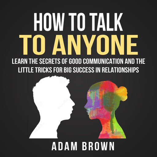 How to Talk to Anyone: Learn The Secrets of Good Communication And The Little Tricks for Big Success in Relationships, Adam Brown