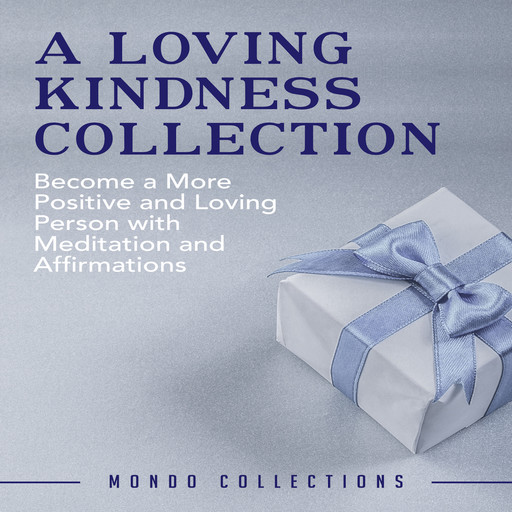 A Loving Kindness Collection: Become a More Positive and Loving Person with Meditation and Affirmations, Mondo Collections