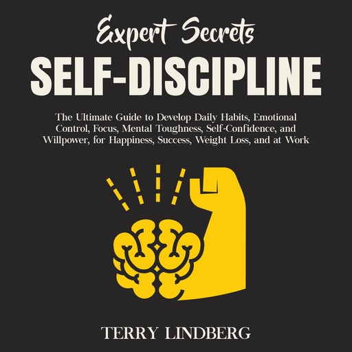 Expert Secrets – Self-Discipline: The Ultimate Guide to Develop Daily Habits, Emotional Control, Focus, Mental Toughness, Self-Confidence, and Willpower, for Happiness, Success, Weight Loss, and at Work., Terry Lindberg
